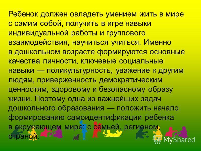 Ребенок должен овладеть умением жить в мире с самим собой, получить в игре навыки индивидуальной работы и группового взаимодействия, научиться учиться. Именно в дошкольном возрасте формируются основные качества личности, ключевые социальные навыки по