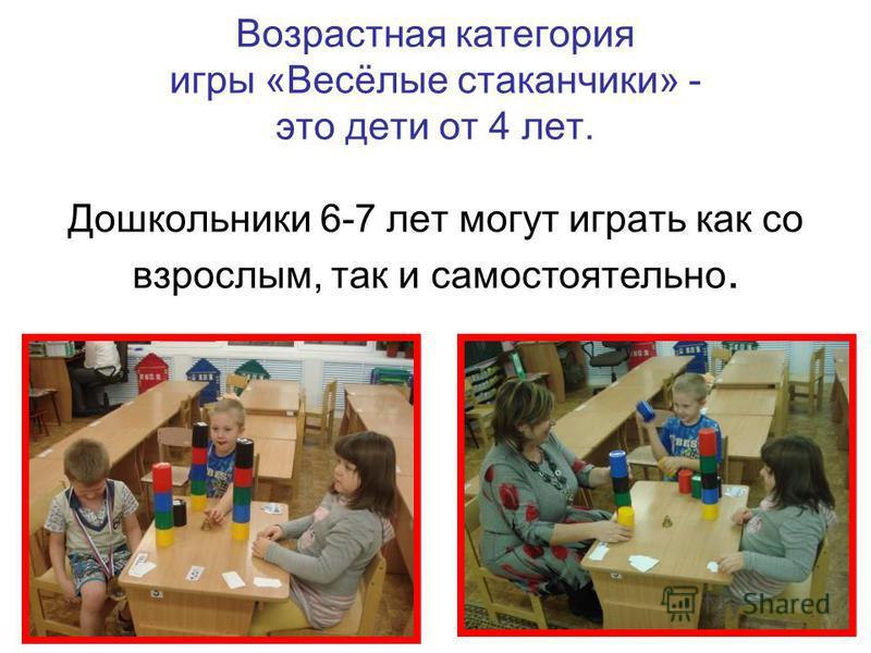 Возрастная категория игры «Весёлые стаканчики» - это дети от 4 лет. Дошкольники 6-7 лет могут играть как со взрослым, так и самостоятельно.