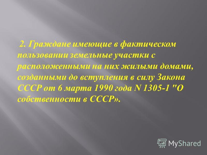 2. Граждане имеющие в фактическом пользовании земельные участки с расположенными на них жилыми домами, созданными до вступления в силу Закона СССР от 6 марта 1990 года N 1305-1  О собственности в СССР ».