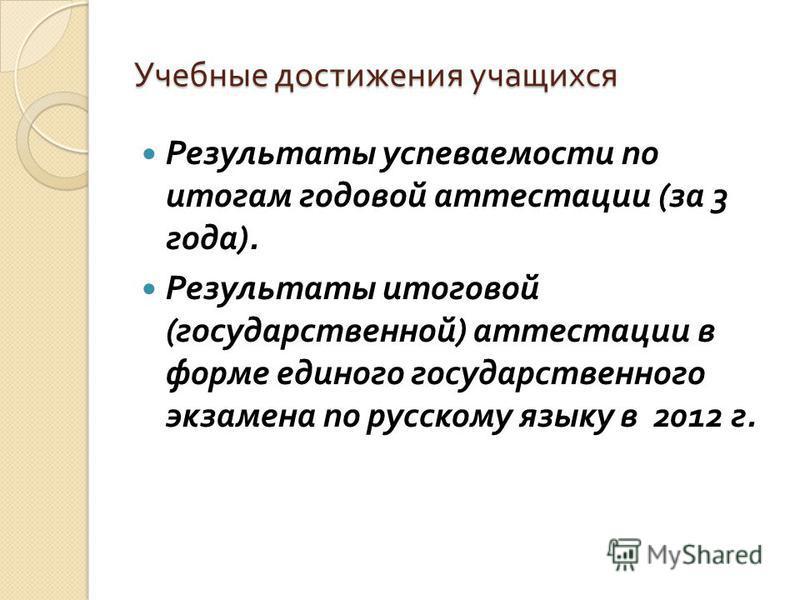 Учебные достижения учащихся Результаты успеваемости по итогам годовой аттестации ( за 3 года ). Результаты итоговой ( государственной ) аттестации в форме единого государственного экзамена по русскому языку в 2012 г.