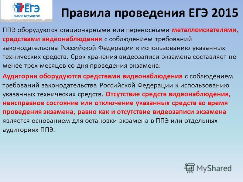 Правила проведения ЕГЭ 2015 ППЭ оборудуются стационарными или переносными металлоискателями, средствами видеонаблюдения с соблюдением требований законодательства Российской Федерации к использованию указанных технических средств. Срок хранения видеоз
