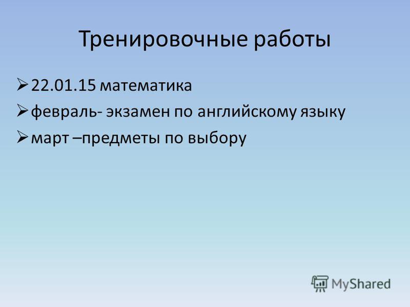 Тренировочные работы 22.01.15 математика февраль- экзамен по английскому языку март –предметы по выбору