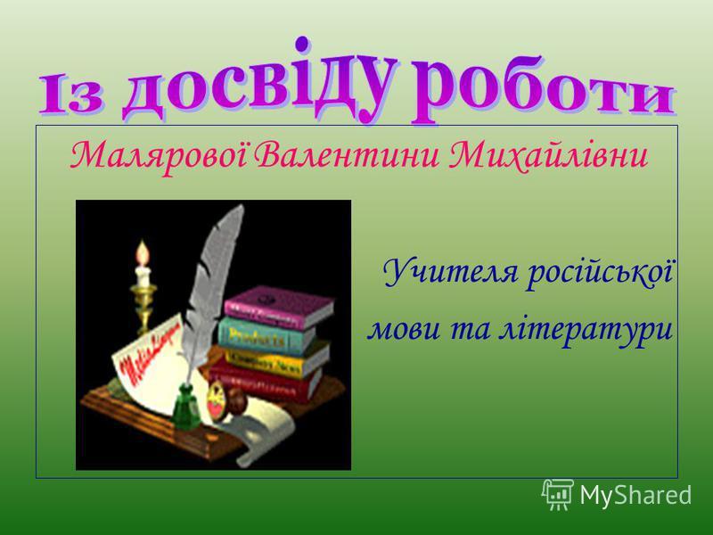 Малярової Валентини Михайлівни Учителя російської мови та літератури