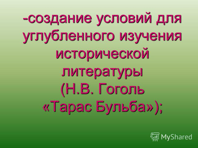-создание условий для углубленного изучения исторической литературы (Н.В. Гоголь «Тарас Бульба»);