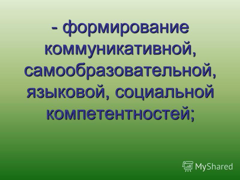 - формирование коммуникативной, самообразовательной, языковой, социальной компетентностей;