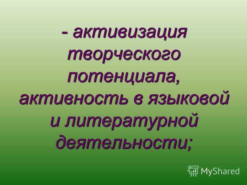 - активизация творческого потенциала, активность в языковой и литературной деятельности;