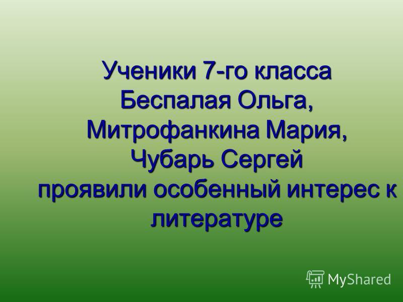 Ученики 7-го класса Беспалая Ольга, Митрофанкина Мария, Чубарь Сергей проявили особенный интерес к литературе