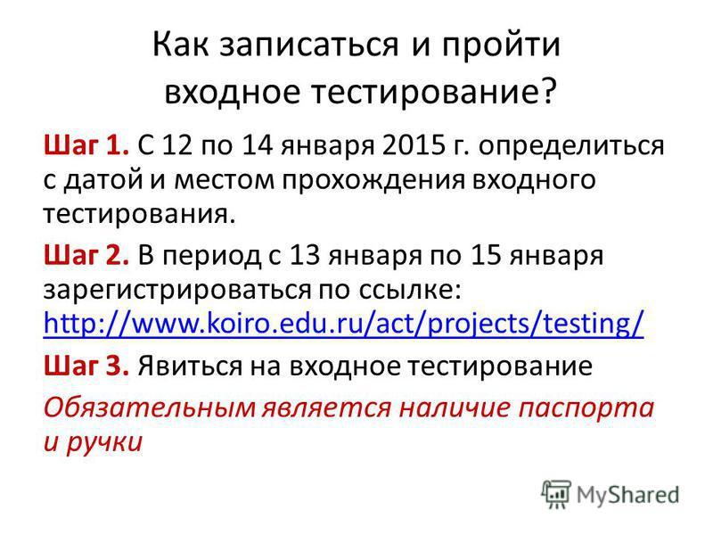 Как записаться и пройти входное тестирование? Шаг 1. С 12 по 14 января 2015 г. определиться с датой и местом прохождения входного тестирования. Шаг 2. В период с 13 января по 15 января зарегистрироваться по ссылке: http://www.koiro.edu.ru/act/project
