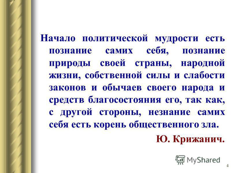 4 Начало политической мудрости есть познание самих себя, познание природы своей страны, народной жизни, собственной силы и слабости законов и обычаев своего народа и средств благосостояния его, так как, с другой стороны, незнание самих себя есть коре