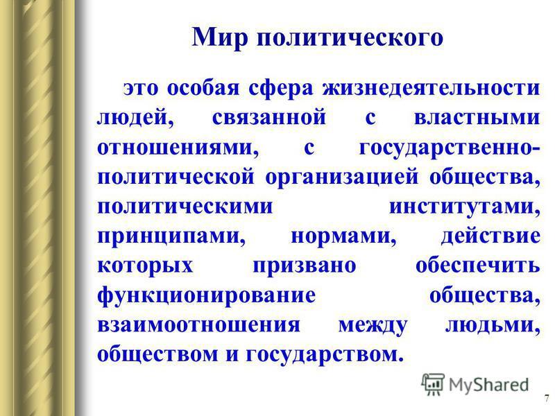 7 Мир политического это особая сфера жизнедеятельности людей, связанной с властными отношениями, с государственно- политической организацией общества, политическими институтами, принципами, нормами, действие которых призвано обеспечить функционирован