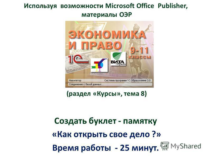 Используя возможности Microsoft Office Publisher, материалы ОЭР материалы (раздел «Курсы», тема 8) Создать буклет - памятку «Как открыть свое дело ?» Время работы - 25 минут.