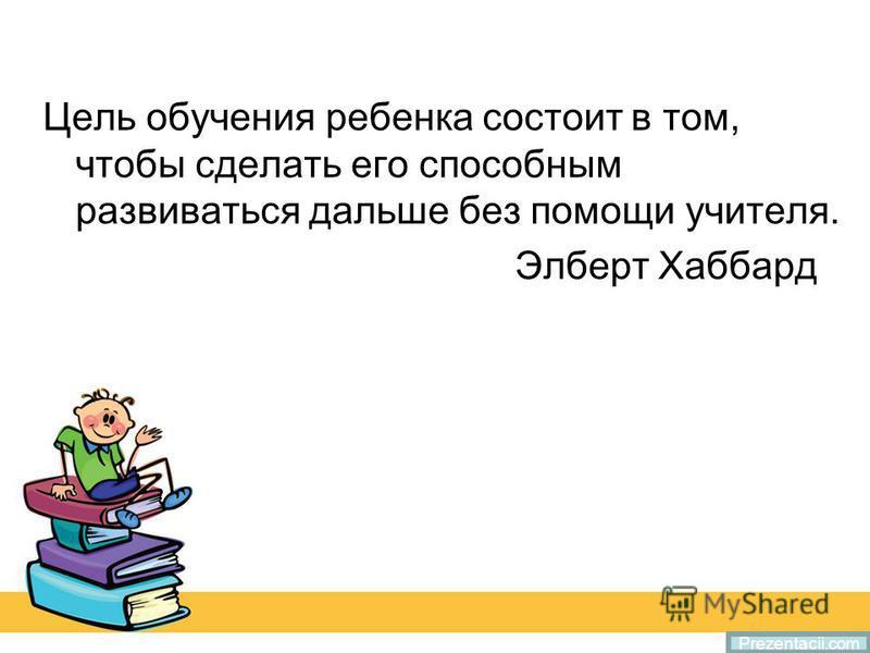 Цель обучения ребенка состоит в том, чтобы сделать его способным развиваться дальше без помощи учителя. Элберт Хаббард