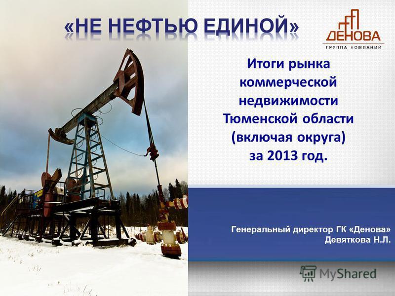 Генеральный директор ГК «Денова» Девяткова Н.Л. Итоги рынка коммерческой недвижимости Тюменской области (включая округа) за 2013 год.