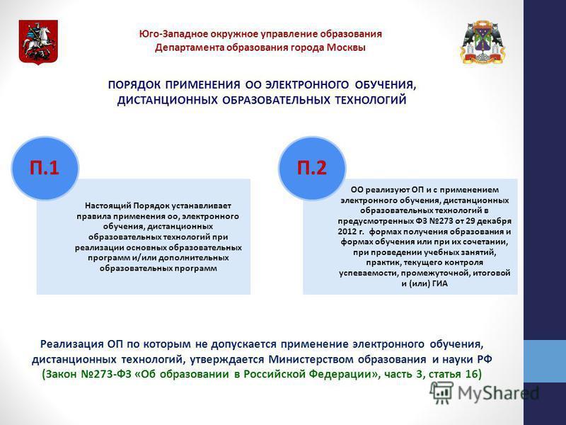 Юго-Западное окружное управление образования Департамента образования города Москвы ПОРЯДОК ПРИМЕНЕНИЯ ОО ЭЛЕКТРОННОГО ОБУЧЕНИЯ, ДИСТАНЦИОННЫХ ОБРАЗОВАТЕЛЬНЫХ ТЕХНОЛОГИЙ Настоящий Порядок устанавливает правила применения ооо, электронного обучения, д