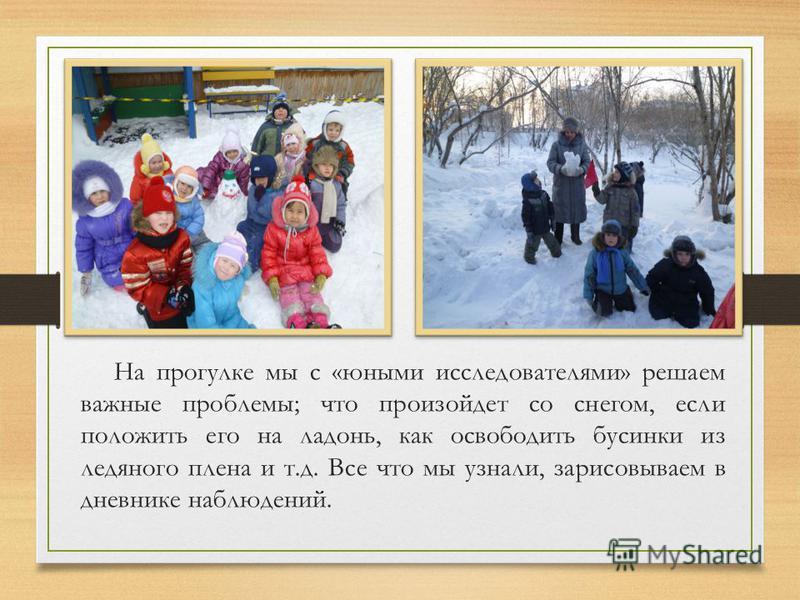 На прогулке мы с «юными исследователями» решаем важные проблемы; что произойдет со снегом, если положить его на ладонь, как освободить бусинки из ледяного плена и т.д. Все что мы узнали, зарисовываем в дневнике наблюдений.