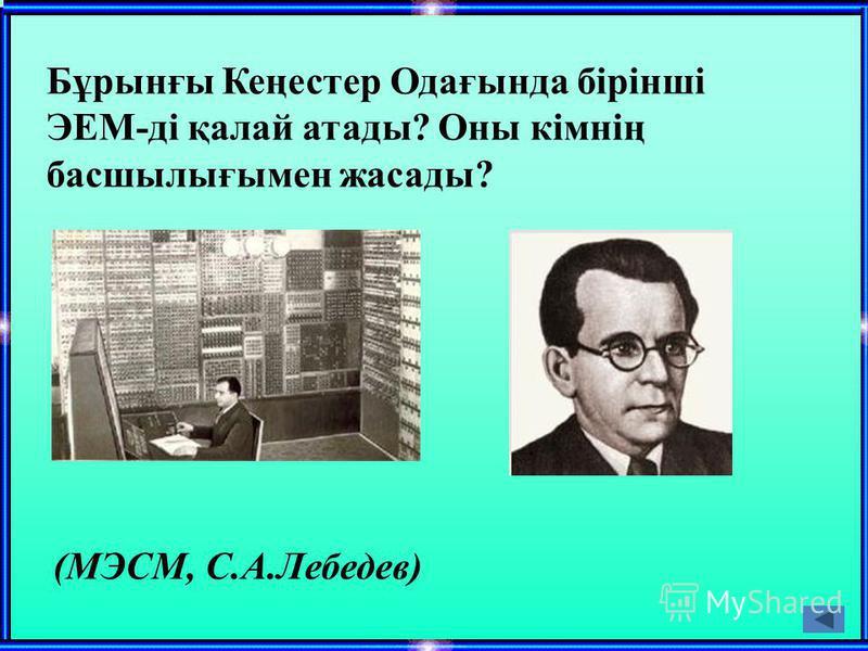 Бұрынғы Кеңестер Одағында бірінші ЭЕМ-ді қалай атады? Оны кімнің басшылығымен жасады? (МЭСМ, С.А.Лебедев)