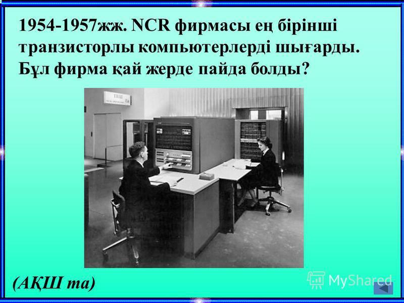 1954-1957жж. NCR фирмасы ең бірінші транзисторлы компьютерлерді шығарды. Бұл фирма қай жерде пайда болды? (АҚШ та)