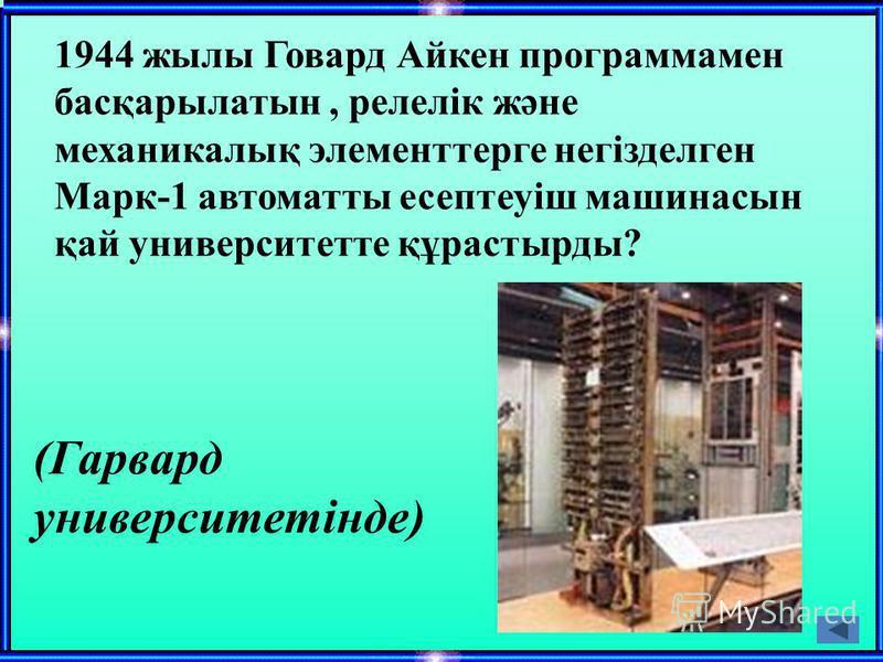 1944 жылы Говард Айкен программамен басқарылатын, релелік және механикалық элементтерге негізделген Марк-1 автоматты есептеуіш машинасын қай университетте құрастырды? (Гарвард университетінде)