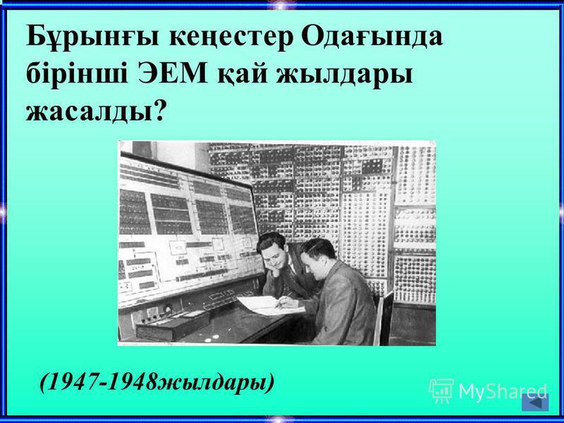Бұрынғы кеңестер Одағында бірінші ЭЕМ қай жылдары жасалды? (1947-1948жылдары)