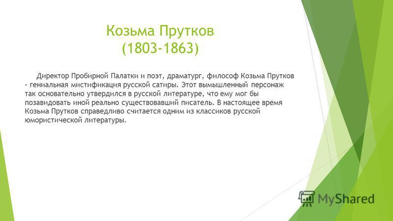 Козьма Прутков (1803-1863) Директор Пробирной Палатки и поэт, драматург, философ Козьма Прутков – гениальная мистификация русской сатиры. Этот вымышленный персонаж так основательно утвердился в русской литературе, что ему мог бы позавидовать иной реа