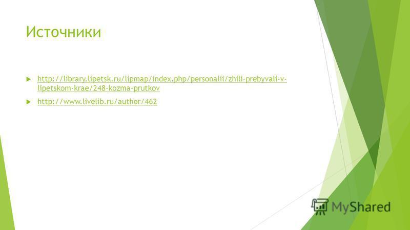 Источники http://library.lipetsk.ru/lipmap/index.php/personalii/zhili-prebyvali-v- lipetskom-krae/248-kozma-prutkov http://library.lipetsk.ru/lipmap/index.php/personalii/zhili-prebyvali-v- lipetskom-krae/248-kozma-prutkov http://www.livelib.ru/author