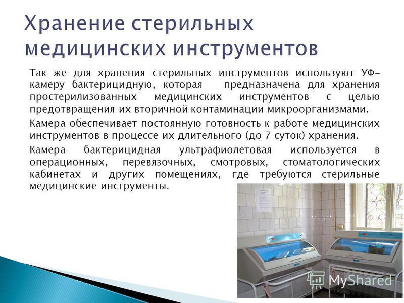 Так же для хранения стерильных инструментов используют УФ- камеру бактерицидную, которая предназначена для хранения простерилизованных медицинских инструментов с целью предотвращения их вторичной контаминации микроорганизмами. Камера обеспечивает пос