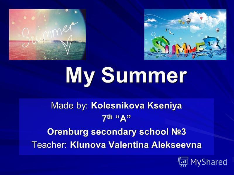 My Summer Made by: Kolesnikova Kseniya 7 th A Orenburg secondary school 3 Teacher: Klunova Valentina Alekseevna