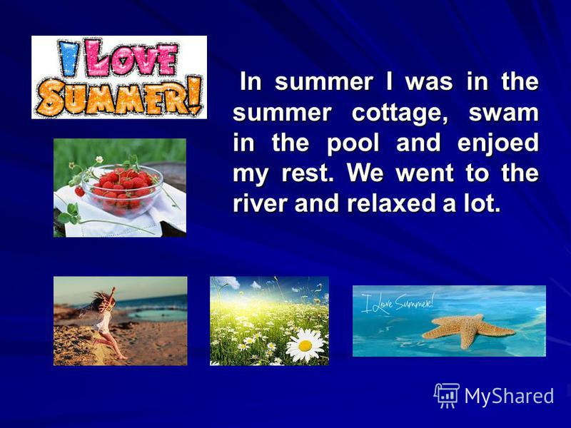 In summer I was in the summer cottage, swam in the pool and enjoed my rest. We went to the river and relaxed a lot. In summer I was in the summer cottage, swam in the pool and enjoed my rest. We went to the river and relaxed a lot.