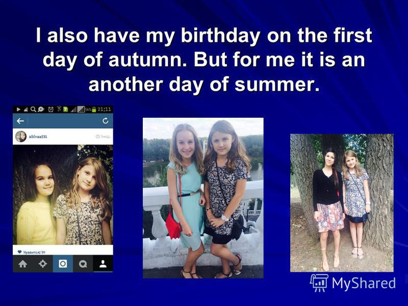 I also have my birthday on the first day of autumn. But for me it is an another day of summer.