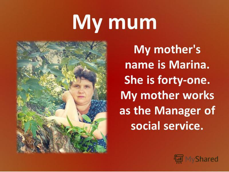 My mum My mother's name is Marina. She is forty-one. My mother works as the Manager of social service.