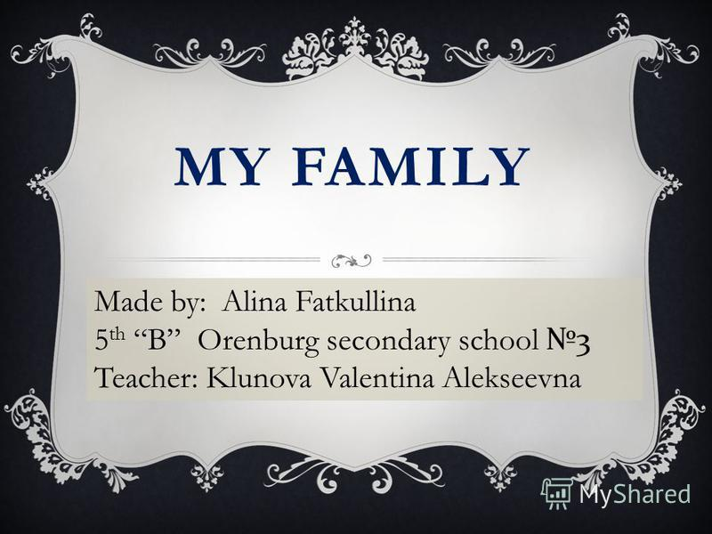 MY FAMILY Made by: Alina Fatkullina 5 th B Orenburg secondary school 3 Teacher: Klunova Valentina Alekseevna