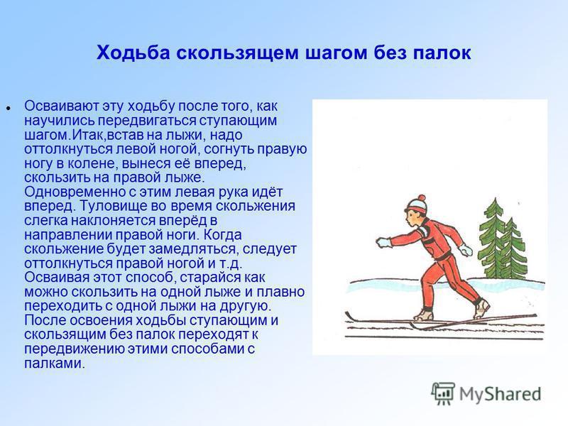 Ходьба ступающим шагом без палок Первый этап в освоении передвижения на лыжах. При этом способе надо поочерёдно приподнимать носки лыж, а пятки прижимать к снегу и так совершать движения. Руки сначала движутся произвольно. В дальнейшем необходимо сле
