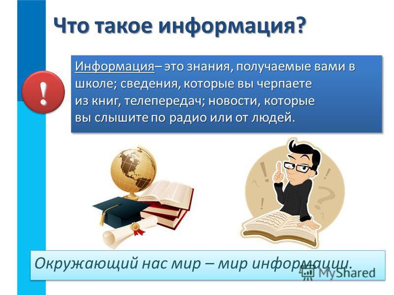 Информация– это знания, получаемые вами в школе; сведения, которые вы черпаете из книг, телепередач; новости, которые вы слышите по радио или от людей. Что такое информация? ! Окружающий нас мир – мир информации.