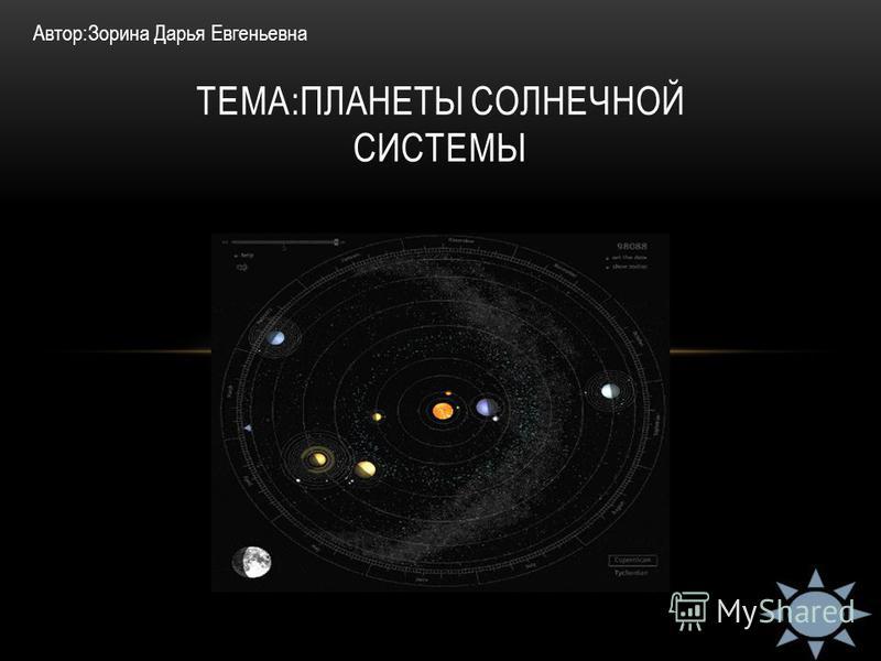 ТЕМА:ПЛАНЕТЫ СОЛНЕЧНОЙ СИСТЕМЫ Автор:Зорина Дарья Евгеньевна