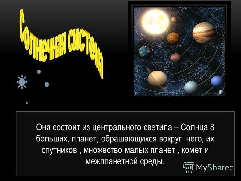 Она состоит из центрального светила – Солнца 8 больших, планет, обращающихся вокруг него, их спутников, множество малых планет, комет и межпланетной среды.