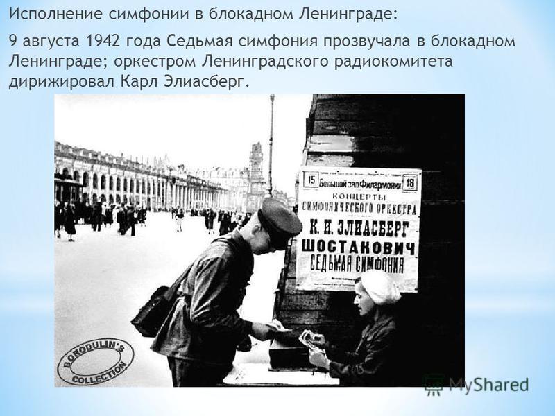 Исполнение симфонии в блокадном Ленинграде: 9 августа 1942 года Седьмая симфония прозвучала в блокадном Ленинграде; оркестром Ленинградского радиокомитета дирижировал Карл Элиасберг.