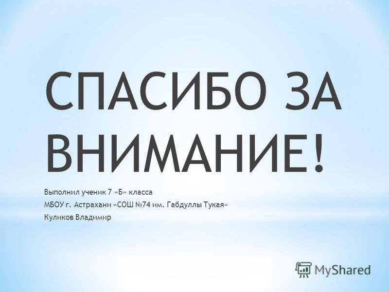 СПАСИБО ЗА ВНИМАНИЕ! Выполнил ученик 7 «Б» класса МБОУ г. Астрахани «СОШ 74 им. Габдуллы Тукая» Куликов Владимир