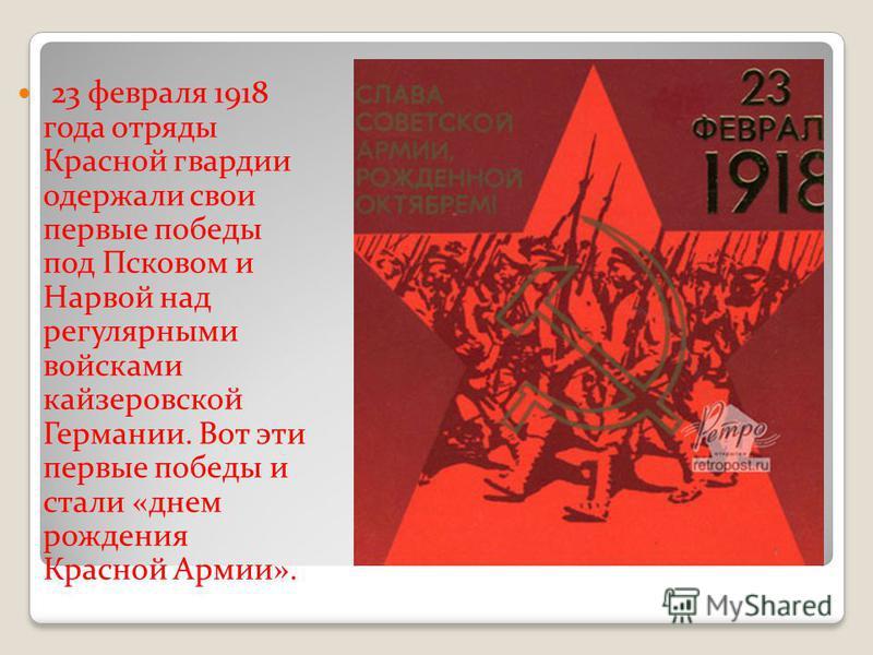23 февраля 1918 года отряды Красной гвардии одержали свои первые победы под Псковом и Нарвой над регулярными войсками кайзеровской Германии. Вот эти первые победы и стали «днем рождения Красной Армии».