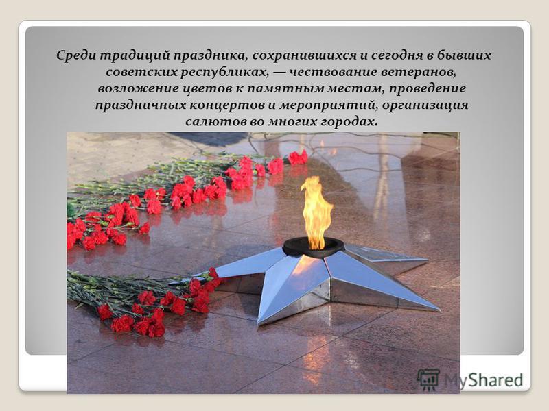 Среди традиций праздника, сохранившихся и сегодня в бывших советских республиках, чествование ветеранов, возложение цветов к памятным местам, проведение праздничных концертов и мероприятий, организация салютов во многих городах.
