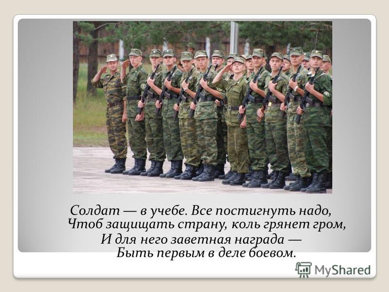 Солдат в учебе. Все постигнуть надо, Чтоб защищать страну, коль грянет гром, И для него заветная награда Быть первым в деле боевом.