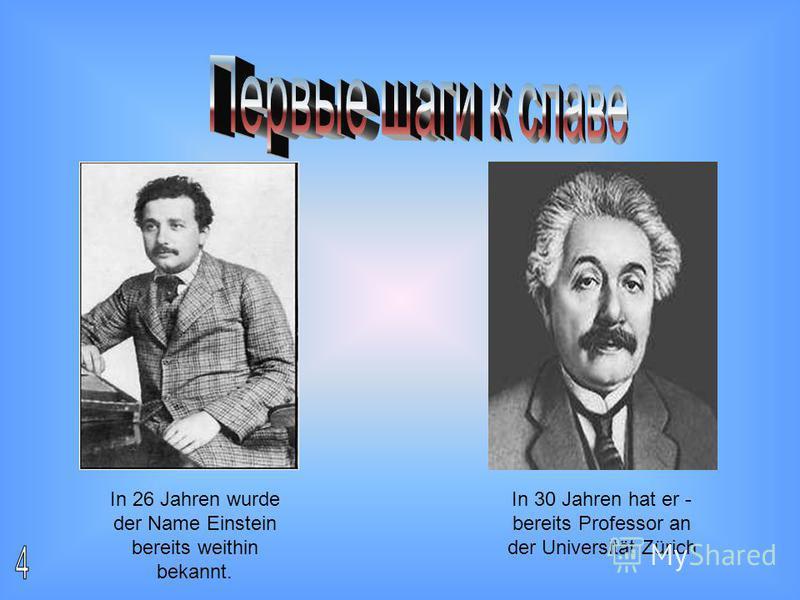 In 26 Jahren wurde der Name Einstein bereits weithin bekannt. In 30 Jahren hat er - bereits Professor an der Universität Zürich