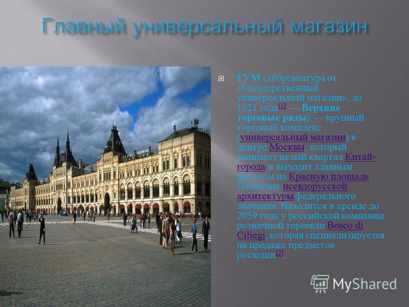 ГУМ ( аббревиатура от « Государственный универсальный магазин », до 1921 года [1] Верхние торговые ряды ) крупный торговый комплекс ( универсальный магазин ) в центре Москвы, который занимает целый квартал Китай - города и выходит главным фасадом на