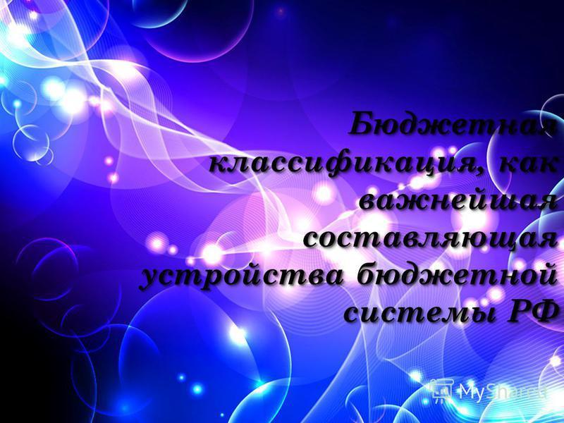 Бюджетная классификация, как важнейшая составляющая устройства бюджетной системы РФ