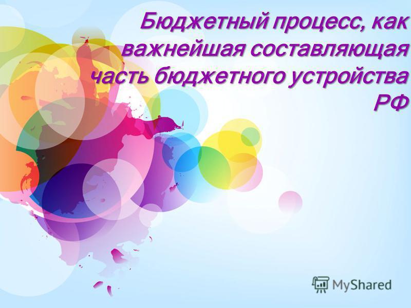 Бюджетный процесс, как важнейшая составляющая часть бюджетного устройства РФ