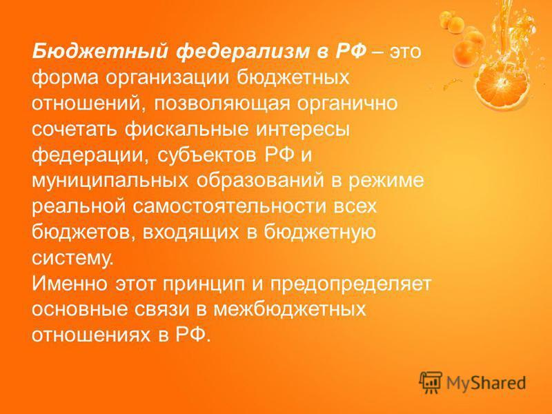 Бюджетный федерализм в РФ – это форма организации бюджетных отношений, позволяющая органично сочетать фискальные интересы федерации, субъектов РФ и муниципальных образований в режиме реальной самостоятельности всех бюджетов, входящих в бюджетную сист