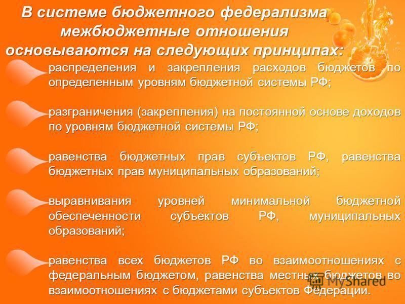В системе бюджетного федерализма межбюджетные отношения основываются на следующих принципах: распределения и закрепления расходов бюджетов по определенным уровням бюджетной системы РФ; разграничения (закрепления) на постоянной основе доходов по уровн