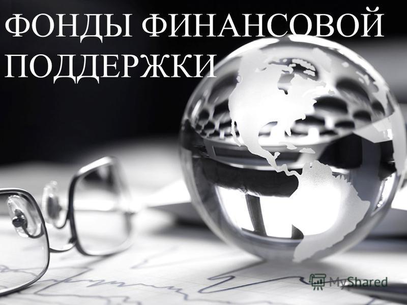 ФОНДЫ ФИНАНСОВОЙ ПОДДЕРЖКИ