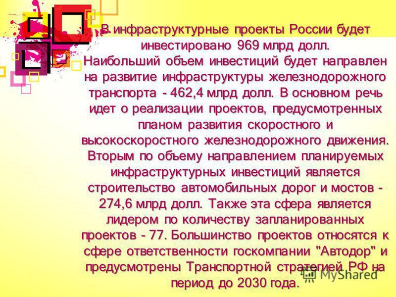 В инфраструктурные проекты России будет инвестировано 969 млрд долл. Наибольший объем инвестиций будет направлен на развитие инфраструктуры железнодорожного транспорта - 462,4 млрд долл. В основном речь идет о реализации проектов, предусмотренных пла