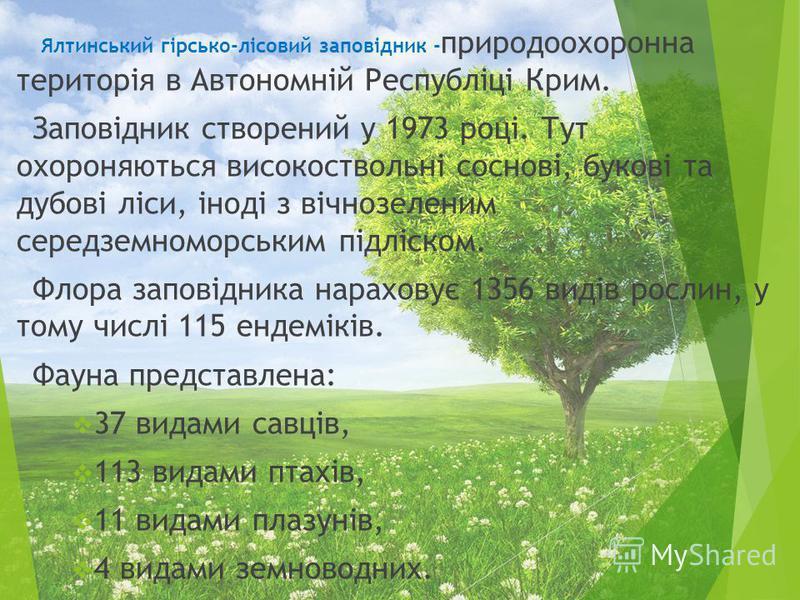 Ялтинський гірсько-лісовий заповідник - природоохоронна територія в Автономній Республіці Крим. Заповідник створений у 1973 році. Тут охороняються високоствольні соснові, букові та дубові ліси, іноді з вічнозеленим середземноморським підліском. Флора