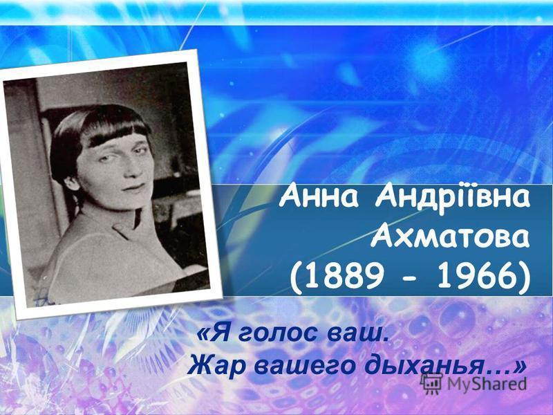 Анна Андріївна Ахматова (1889 - 1966) «Я голос ваш. Жар вашего дыханья…»